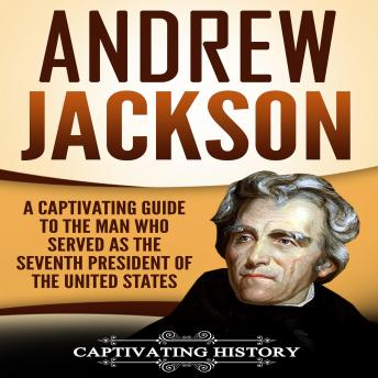 Download Andrew Jackson: A Captivating Guide to the Man Who Served as the Seventh President of the United States by Captivating History
