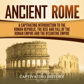 Ancient Rome: A Captivating Introduction to the Roman Republic, the Rise and Fall of the Roman Empire, and the Byzantine Empire