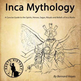 Inca Mythology: A Concise Guide to the Gods, Heroes, Sagas, Rituals and Beliefs of Inca Myths, Bernard Hayes