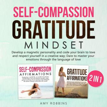 Self-Compassion and Gratitude Mindset (2 in 1): Getting back to the real meaning of life by finding a thousand ways to say thanks; grow your emotional side, be happy, have success and a rich mindset