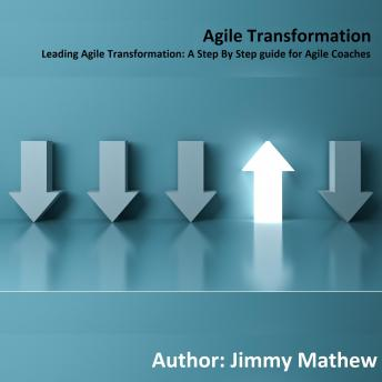Download Agile Transformation: Leading Agile Transformation: A Step By Step guide for Agile Coaches by Jimmy Mathew