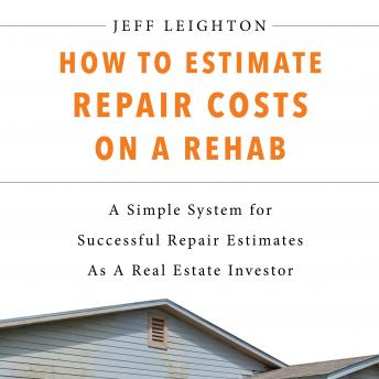 How To Estimate Repair Costs On A Rehab: A Simple System For Successful Repair Estimates As A Real E