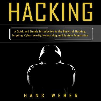 Download Hacking: A Quick and Simple Introduction to the Basics of Hacking, Scripting, Cybersecurity, Networking, and System Penetration by Hans Weber