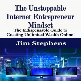 The Unstoppable Internet Entrepreneur Mindset: The Indispensable Guide to Creating Unlimited Wealth Online!