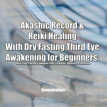 Akashic Record & Reiki Healing With Dry Fasting Third Eye Awakening for Beginners: Heal Your Energy & Awaken Your Empathic Abilities & Intuitive