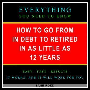 How to Go From in Debt to Retired in as Little as 12 Years: Start Now to Quickly Learn Everything You Need to Know in Only One Hour