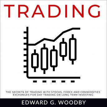 Trading: The Secrets of Trading with Stocks, Forex and Commodities Exchanges for Day Trading or Long Term Investing