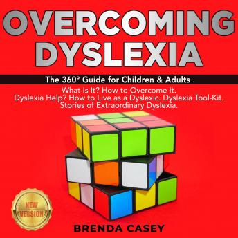 OVERCOMING DYSLEXIA: The 360° Guide for Children & Adults.  What Is It? How to Overcome It.  Dyslexia Help? How to Live as a Dyslexic. Dyslexia Tool-Kit.  Stories of Extraordinary Dyslexia. NEW VERSIO