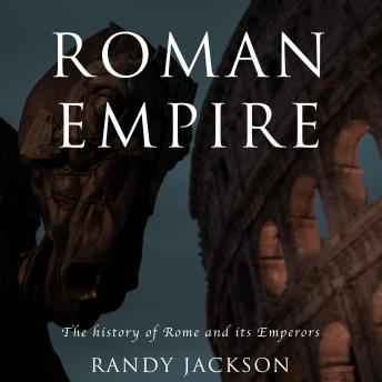 Roman Empire: The history of Rome and its Emperors