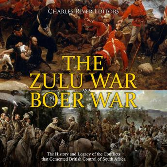 Zulu War and Boer War, The: The History and Legacy of the Conflicts that Cemented British Control of South Africa