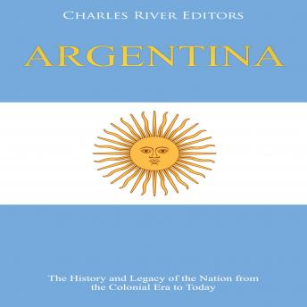 Argentina: The History and Legacy of the Nation from the Colonial Era to Today
