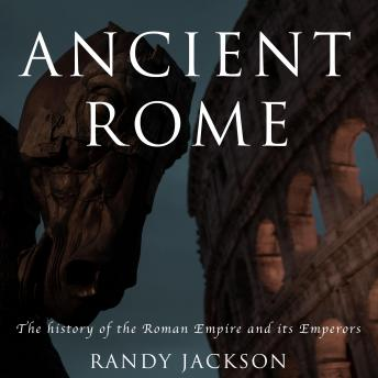 Ancient Rome: The history of the Roman Empire and its Emperors