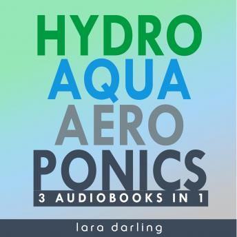 Download HYDROPONICS, AQUAPONICS, AEROPONICS: The Ultimate Guide to Grow your own Hydroponic or Aquaponic or Aeroponic Garden at Home: Fruit, Vegetable, Herbs. by Lara Darling