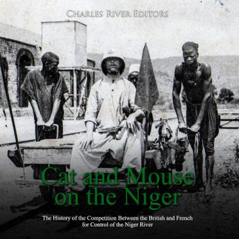 Cat and Mouse on the Niger: The History of the Competition Between the British and French for Control of the Niger River