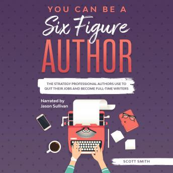 You Can Be a Six Figure Author: he Strategy Professional Authors Use To Quit Their Jobs and Become Full-Time Writers