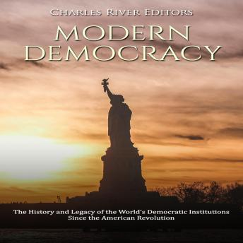 Download Modern Democracy: The History and Legacy of the World's Democratic Institutions Since the American Revolution by Charles River Editors