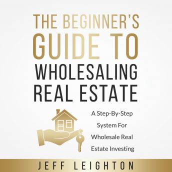 The Beginner's Guide To Wholesaling Real Estate: A Step-By-Step System For Wholesale Real Estate Inv