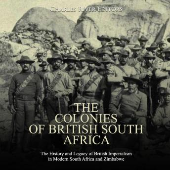 Download Colonies of British South Africa, The: The History and Legacy of British Imperialism in Modern South Africa and Zimbabwe by Charles River Editors