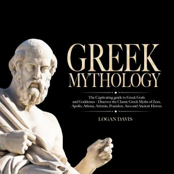 Download Greek Mythology: The Captivating guide to Greek Gods and Goddesses – Discover the Classic Greek Myths of Zeus, Apollo, Athena, Artemis, Poseidon, Ares and Ancient Heroes by Logan Davis