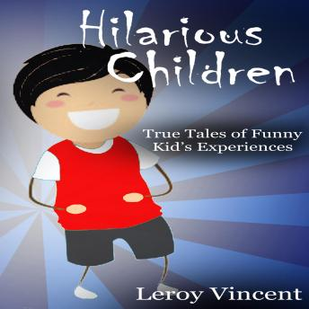 Hilarious Children: True Tales of Funny Kid's Experiences, Leroy Vincent