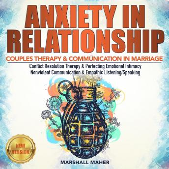 ANXIETY IN RELATIONSHIP: COUPLES THERAPY & COMMUNICATION IN MARRIAGE. Conflict Resolution Therapy & Perfecting Emotional Intimacy. Nonviolent Communication & Empathic Listening/Speaking. NEW VERSION, Marshall Maher