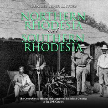 Download Northern Rhodesia and Southern Rhodesia: The Controversial History and Legacy of the British Colonies in the 20th Century by Charles River Editors
