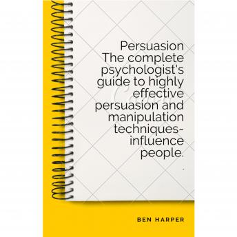Persuasion The complete psychologist's guide to highly effective persuasion and manipulation techniques-influence people., Ben Harper