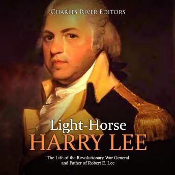 Light-Horse Harry Lee: The Life of the Revolutionary War General and Father of Robert E. Lee, Charles River Editors