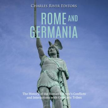 Rome and Germania: The History of the Roman Empire's Conflicts and Interactions with Germanic Tribes