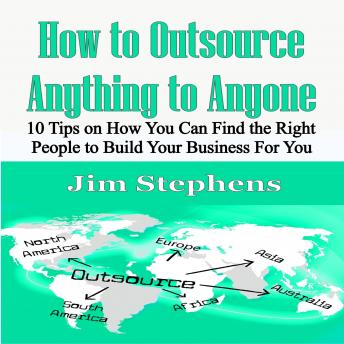 How to Outsource Anything to Anyone: 10 Tips on How You Can Find the Right People to Build Your Busi