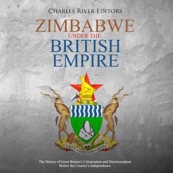 Download Zimbabwe under the British Empire: The History of Great Britain's Colonization and Decolonization Before the Country's Independence by Charles River Editors