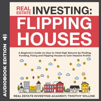 Real Estate Investing: Flipping Houses: A Beginner's Guide on How to Yield High Returns by Finding, Funding, Fixing and Flipping Houses to Gain Massive Profits