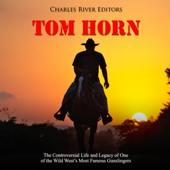 Tom Horn: The Controversial Life and Legacy of One of the Wild West's Most Famous Gunslingers