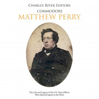 Commodore Matthew Perry: The Life and Legacy of the U.S. Navy Officer Who Opened Japan to the West