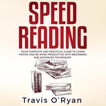 Speed Reading: Your Complete and Practical Guide to Learn Faster and be more Productive with Beginners and Advanced Techniques K
