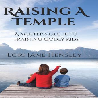 Raising a Temple: A Mother's Guide to Training Godly Kids, Lori Jane Hensley
