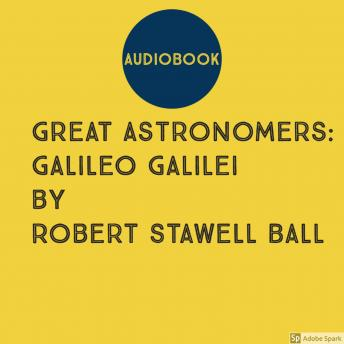 Download Great Astronomers: Galileo Galilei by Robert Stawell Ball by Robert Stawell Ball