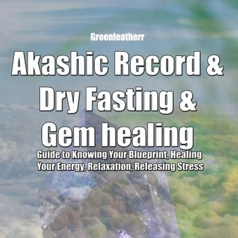 Download Akashic Record & Dry Fasting & Gem healing : Guide to Knowing Your Blueprint, Healing Your Energy, Relaxation, Releasing Stress by Greenleatherr