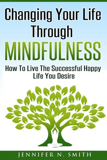 Changing Your Life Through Mindfulness - How To Live The Successful Happy Life You Desire