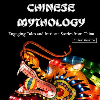 Chinese Mythology: Engaging Tales and Intricate Stories from China
