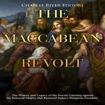 Maccabean Revolt, The: The History and Legacy of the Jewish Uprising against the Seleucid Empire that Restored Judea's Religious Freedom