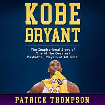 Kobe Bryant: The Inspirational Story of One of the Greatest Basketball Players of All Time!, Patrick Thompson