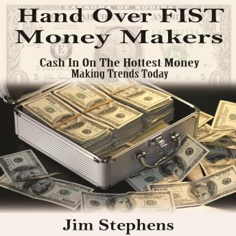 Hand over Fist Money Makers: Cash In On The Hottest Money Making Trends Today