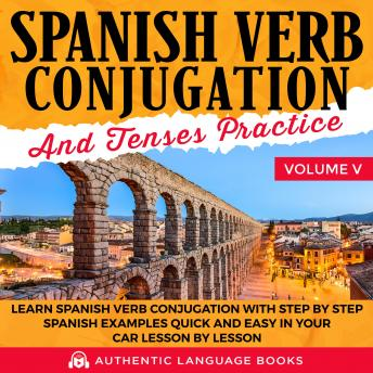 Download Spanish Verb Conjugation And Tenses Practice Volume V: Learn Spanish Verb Conjugation With Step By Step Spanish Examples Quick And Easy In Your Car Lesson By Lesson by Authentic Language Books