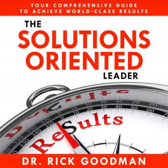 Download Solutions Oriented Leader: Your Comprehensive Guide to Achieve World-Class Results by Dr Rick Goodman