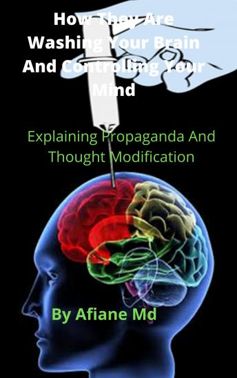 How They Are Washing Your Brain and Controling Your Mind: Explaining Propaganda and Thought Modification