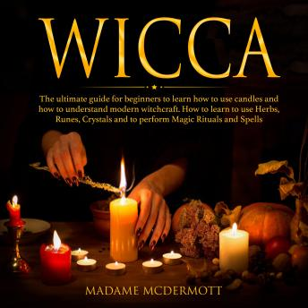 Wicca: The ultimate guide for beginners to learn how to use candles and how to understand modern witchcraft. How to learn to use Herbs, Runes, Crystals and to perform Magic Rituals and Spells.