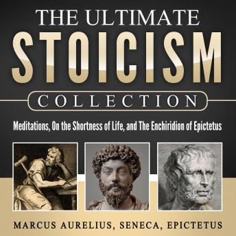 The Ultimate Stoicism Collection: Meditations, On the Shortness of Life, The Enchiridion of Epictetus