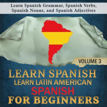 Learn Spanish: Learn Latin American Spanish for Beginners, 3: Learn Spanish Grammar, Spanish Verbs, Spanish Nouns, and Spanish Adjectives