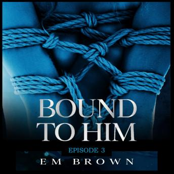 Bound to Him - Episode 3: An International Billionaire Romance